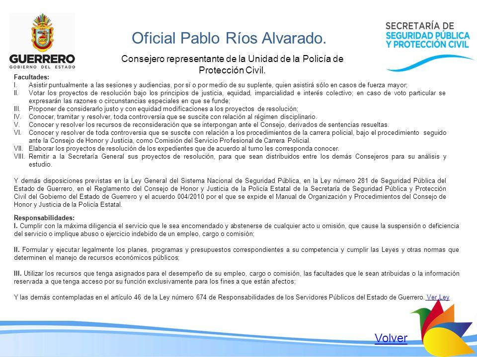 Oficial Pablo Ríos Alvarado. Consejero representante de la Unidad de la Policía de Protección Civil. Facultades: I.Asistir puntualmente a las sesiones