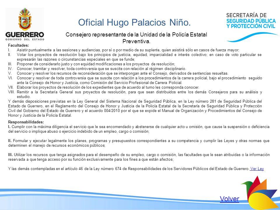 Oficial Hugo Palacios Niño. Consejero representante de la Unidad de la Policía Estatal Preventiva. Facultades: I.Asistir puntualmente a las sesiones y