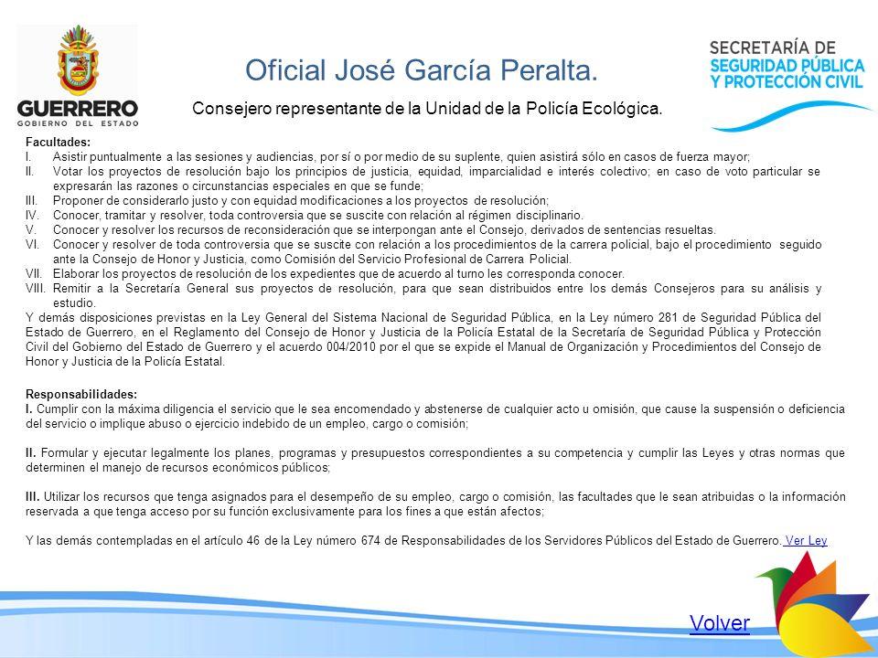 Oficial José García Peralta. Consejero representante de la Unidad de la Policía Ecológica. Facultades: I.Asistir puntualmente a las sesiones y audienc