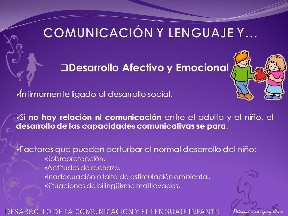 Phisand Rodríguez Chico Desarrollo Afectivo y Emocional Íntimamente ligado al desarrollo social. Si no hay relación ni comunicación entre el adulto y