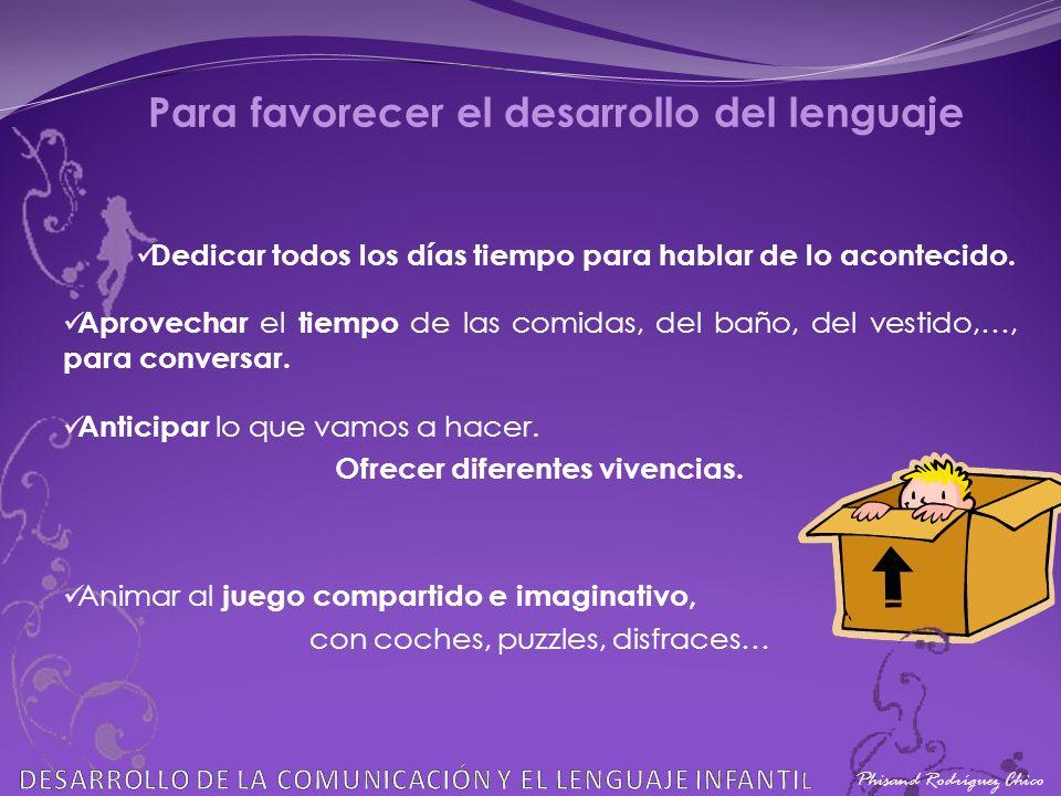 Phisand Rodríguez Chico Para favorecer el desarrollo del lenguaje Dedicar todos los días tiempo para hablar de lo acontecido. Aprovechar el tiempo de