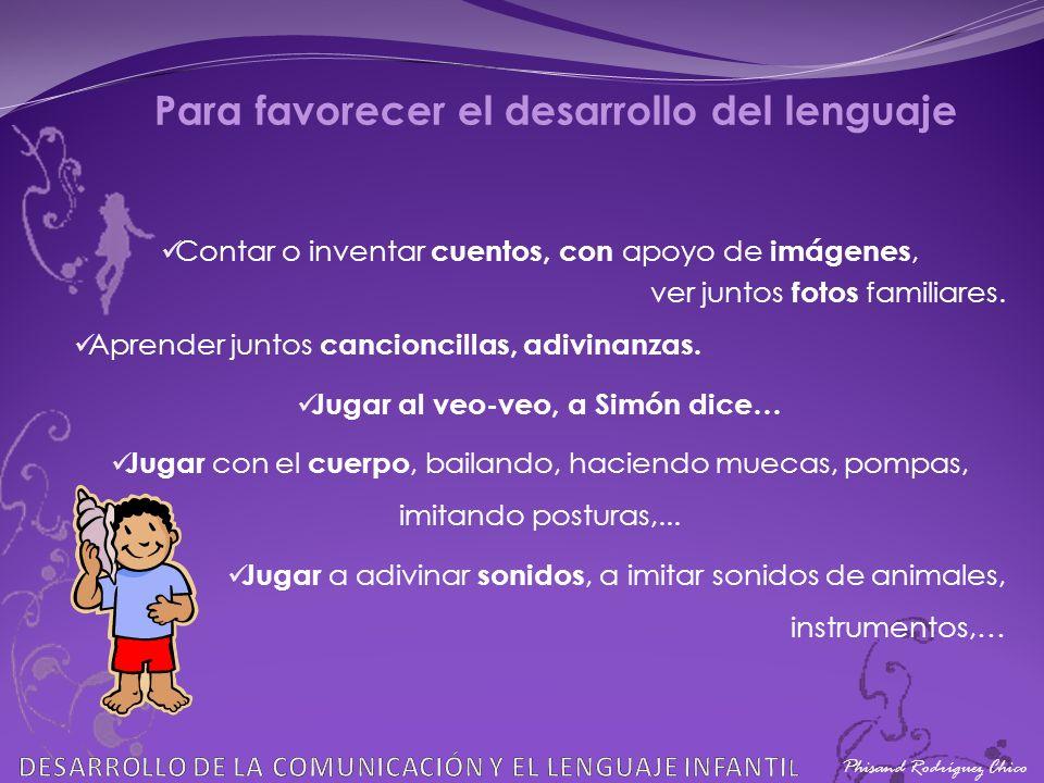 Phisand Rodríguez Chico Para favorecer el desarrollo del lenguaje Contar o inventar cuentos, con apoyo de imágenes, ver juntos fotos familiares. Apren