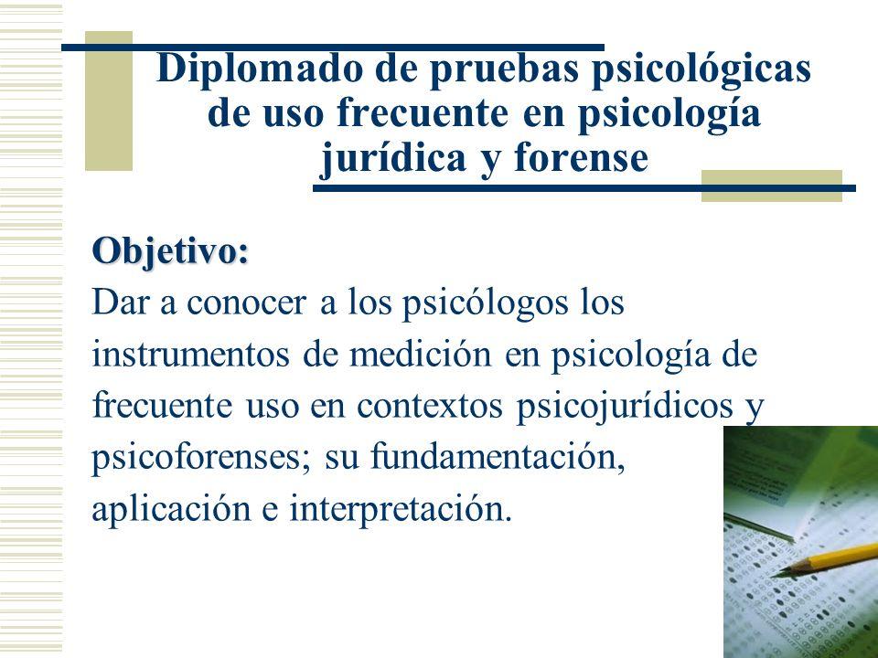 Diplomado de pruebas psicológicas de uso frecuente en psicología jurídica y forense Objetivo: Dar a conocer a los psicólogos los instrumentos de medición en psicología de frecuente uso en contextos psicojurídicos y psicoforenses; su fundamentación, aplicación e interpretación.