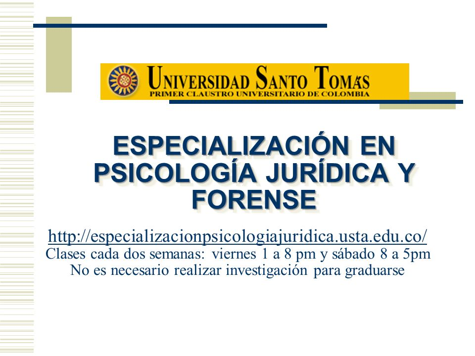 ESPECIALIZACIÓN EN PSICOLOGÍA JURÍDICA Y FORENSE http://especializacionpsicologiajuridica.usta.edu.co/ Clases cada dos semanas: viernes 1 a 8 pm y sáb