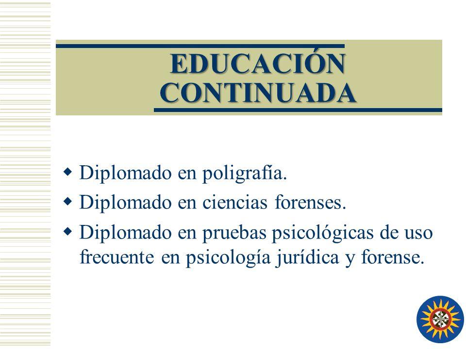 EDUCACIÓN CONTINUADA Diplomado en poligrafía. Diplomado en ciencias forenses. Diplomado en pruebas psicológicas de uso frecuente en psicología jurídic