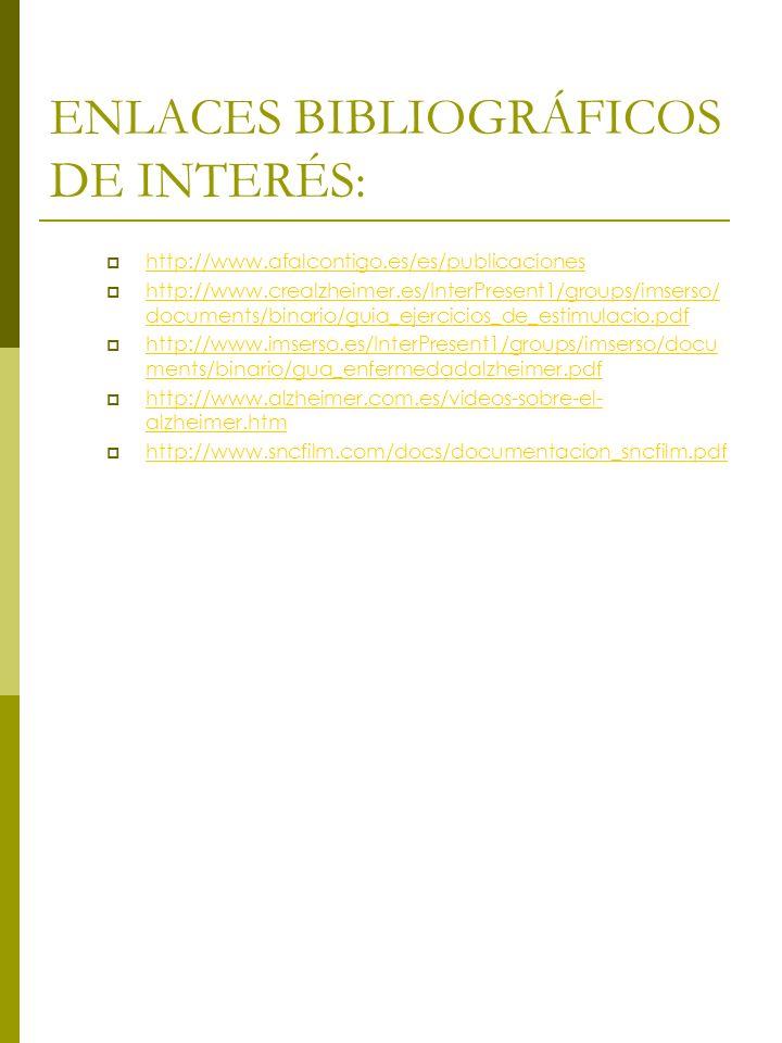 ENLACES BIBLIOGRÁFICOS DE INTERÉS: http://www.afalcontigo.es/es/publicaciones http://www.crealzheimer.es/InterPresent1/groups/imserso/ documents/binario/guia_ejercicios_de_estimulacio.pdf http://www.crealzheimer.es/InterPresent1/groups/imserso/ documents/binario/guia_ejercicios_de_estimulacio.pdf http://www.imserso.es/InterPresent1/groups/imserso/docu ments/binario/gua_enfermedadalzheimer.pdf http://www.imserso.es/InterPresent1/groups/imserso/docu ments/binario/gua_enfermedadalzheimer.pdf http://www.alzheimer.com.es/videos-sobre-el- alzheimer.htm http://www.alzheimer.com.es/videos-sobre-el- alzheimer.htm http://www.sncfilm.com/docs/documentacion_sncfilm.pdf