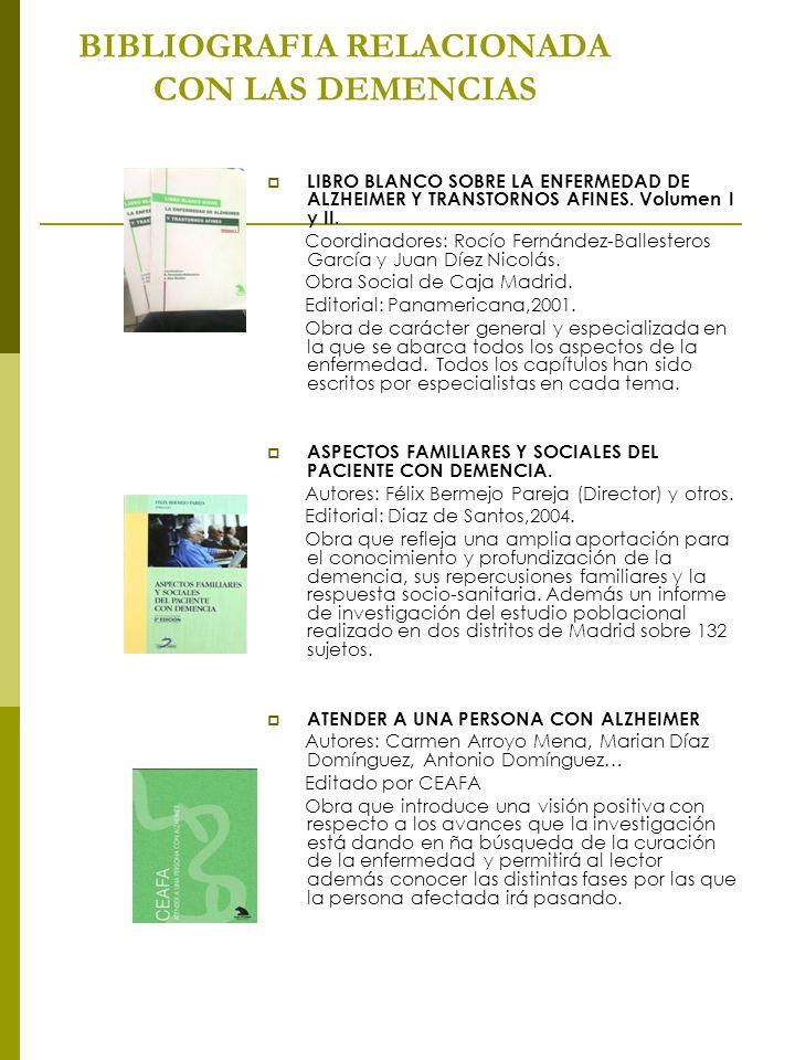 BIBLIOGRAFIA RELACIONADA CON LAS DEMENCIAS LIBRO BLANCO SOBRE LA ENFERMEDAD DE ALZHEIMER Y TRANSTORNOS AFINES. Volumen I y II. Coordinadores: Rocío Fe