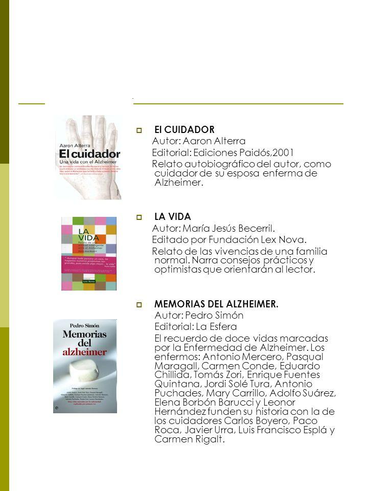 El CUIDADOR Autor: Aaron Alterra Editorial: Ediciones Paidós,2001 Relato autobiográfico del autor, como cuidador de su esposa enferma de Alzheimer. LA
