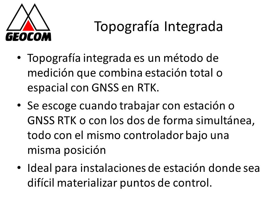 Topografía Integrada Topografía integrada es un método de medición que combina estación total o espacial con GNSS en RTK. Se escoge cuando trabajar co