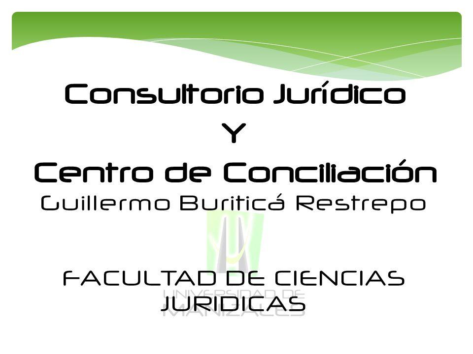 Consultorio Jurídico Y Centro de Conciliación Guillermo Buriticá Restrepo FACULTAD DE CIENCIAS JURIDICAS