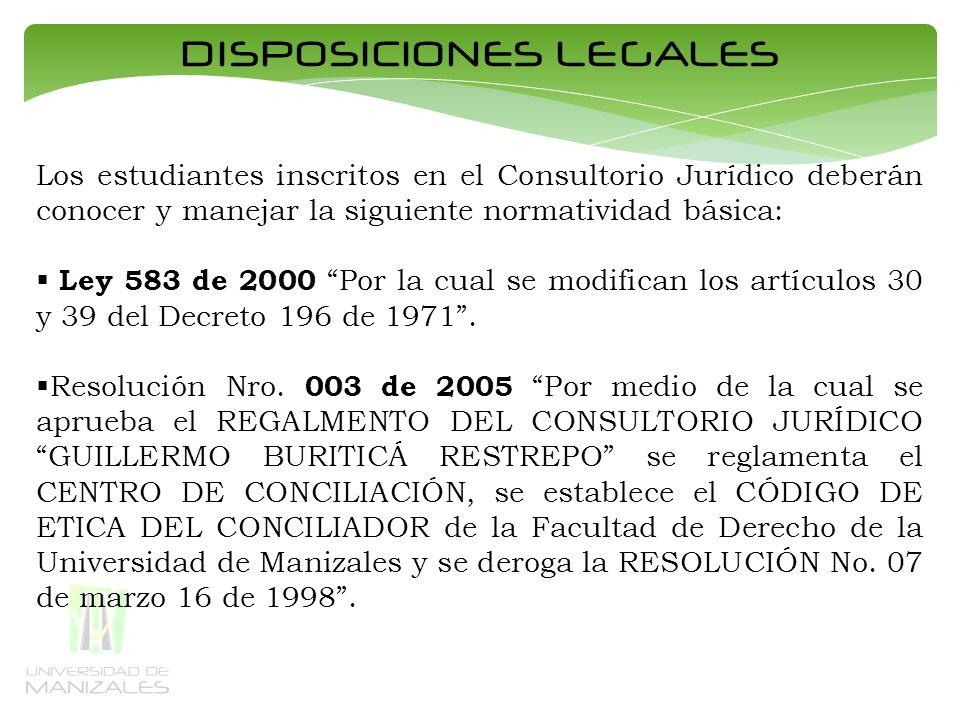 DISPOSICIONES LEGALES Los estudiantes inscritos en el Consultorio Jurídico deberán conocer y manejar la siguiente normatividad básica: Ley 583 de 2000 Por la cual se modifican los artículos 30 y 39 del Decreto 196 de 1971.