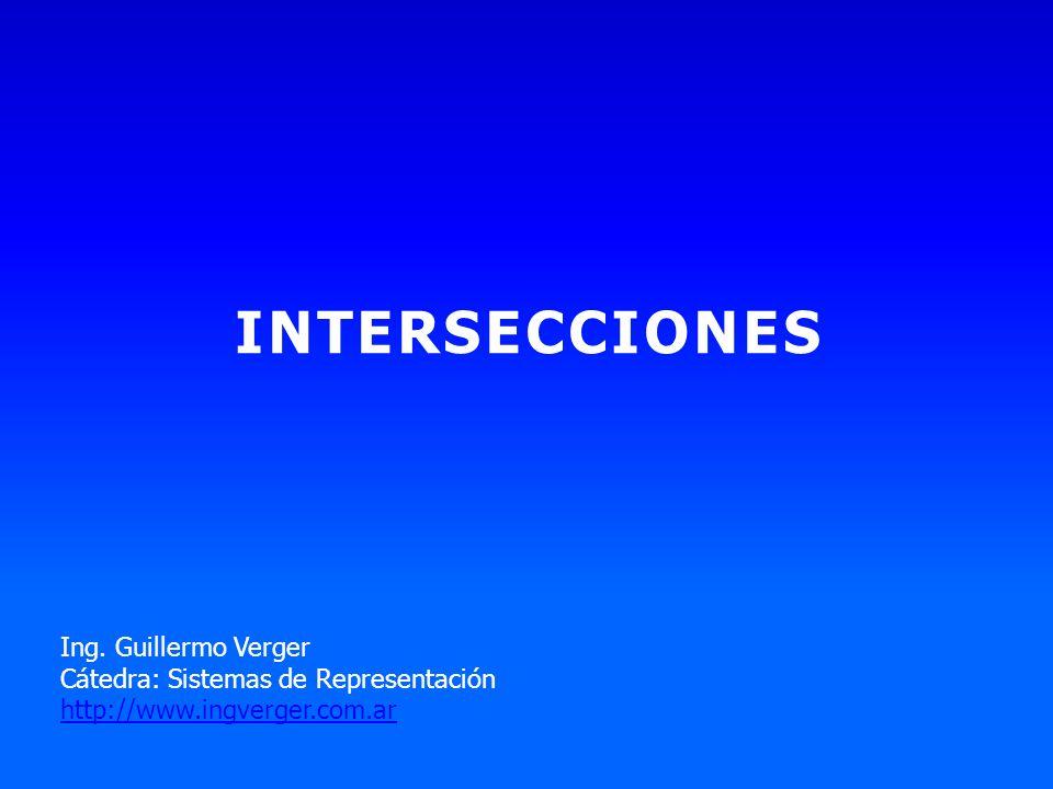 INTERSECCIONES Ing. Guillermo Verger Cátedra: Sistemas de Representación http://www.ingverger.com.ar