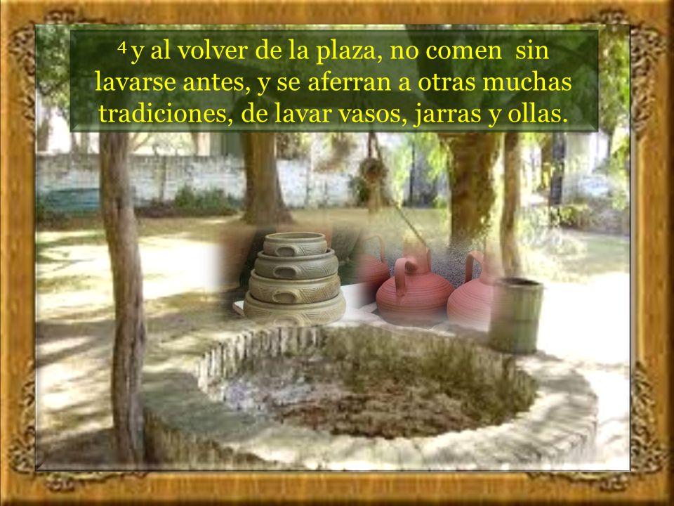 3 Los fariseos, como los demás judíos, no comen sin antes haberse lavado las manos meticulosamente, aferrándose a la tradición de sus mayores,...