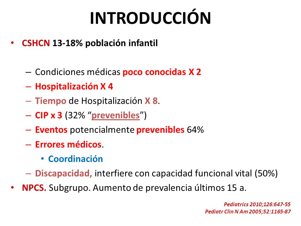 INTRODUCCIÓN CSHCN 13-18% población infantil – Condiciones médicas poco conocidas X 2 – Hospitalización X 4 – Tiempo de Hospitalización X 8. – CIP x 3