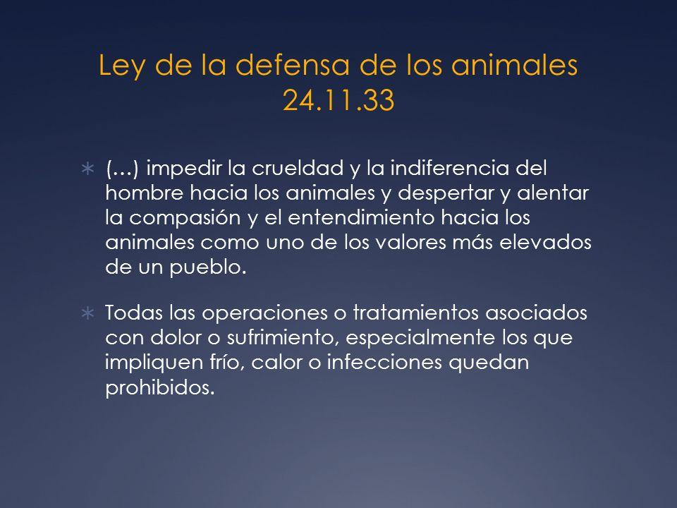 Ley de la defensa de los animales 24.11.33 (…) impedir la crueldad y la indiferencia del hombre hacia los animales y despertar y alentar la compasión y el entendimiento hacia los animales como uno de los valores más elevados de un pueblo.