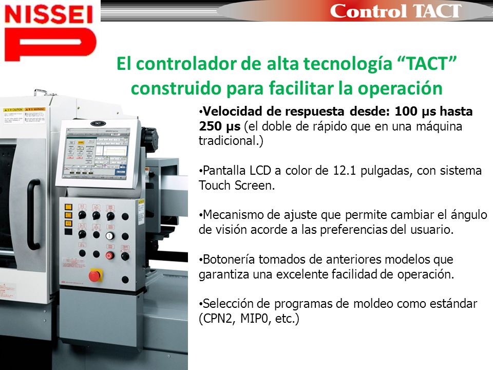 Velocidad de respuesta desde: 100 µs hasta 250 µs (el doble de rápido que en una máquina tradicional.) Pantalla LCD a color de 12.1 pulgadas, con sist