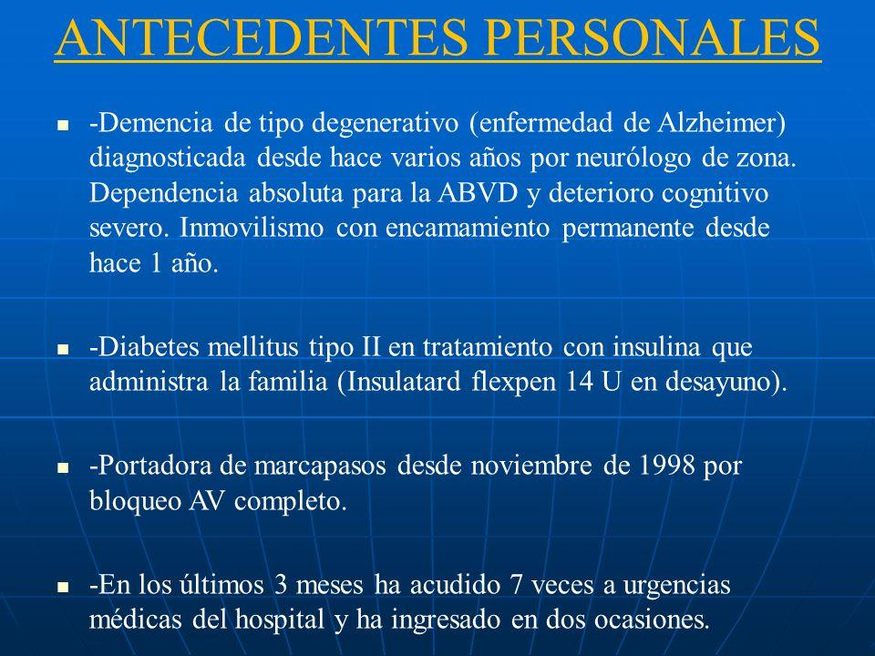 ANTECEDENTES PERSONALES -Demencia de tipo degenerativo (enfermedad de Alzheimer) diagnosticada desde hace varios años por neurólogo de zona. Dependenc
