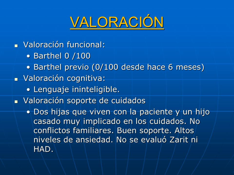 VALORACIÓN Valoración funcional: Valoración funcional: Barthel 0 /100Barthel 0 /100 Barthel previo (0/100 desde hace 6 meses)Barthel previo (0/100 des