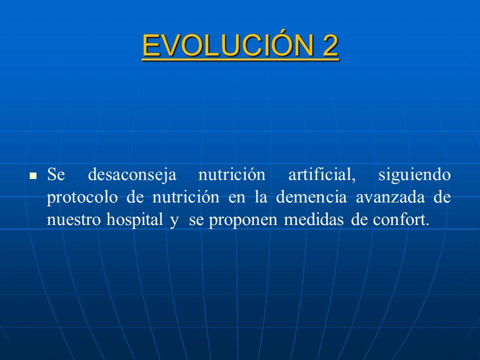 EVOLUCIÓN 2 Se desaconseja nutrición artificial, siguiendo protocolo de nutrición en la demencia avanzada de nuestro hospital y se proponen medidas de