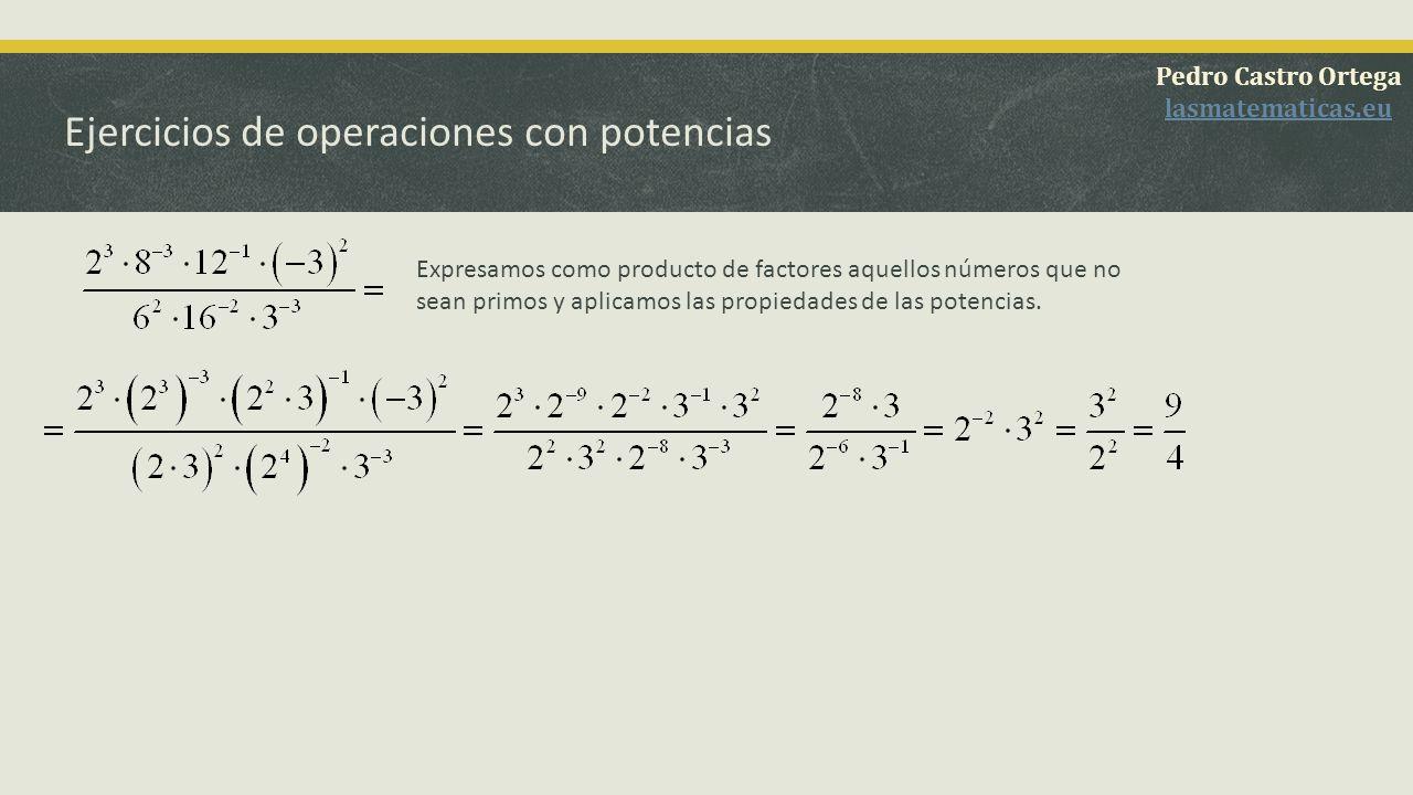 Ejercicios de operaciones con potencias Expresamos como producto de factores aquellos números que no sean primos y ponemos los exponentes positivos invirtiendo numerador y denominador.