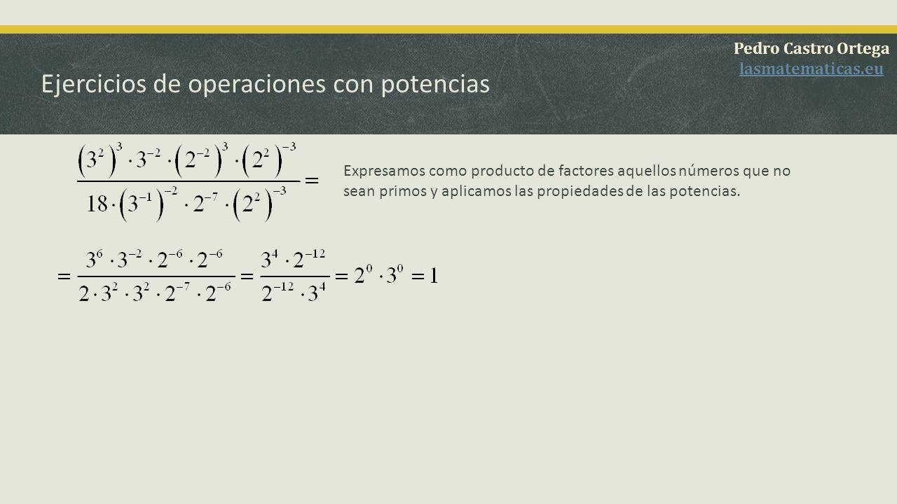 Ejercicios de operaciones con potencias Pedro Castro Ortega lasmatematicas.eu Expresamos como producto de factores aquellos números que no sean primos