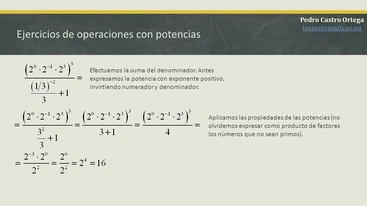 Ejercicios de operaciones con potencias Pedro Castro Ortega lasmatematicas.eu Expresamos como producto de factores aquellos números que no sean primos y aplicamos las propiedades de las potencias.