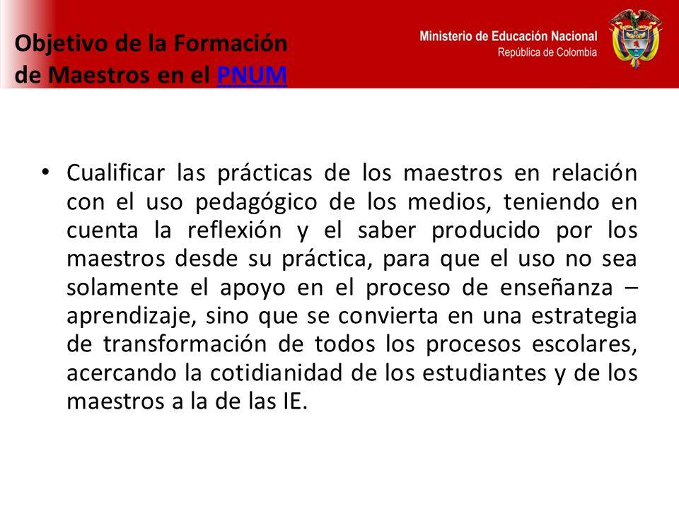 Objetivo de la Formación de Maestros en el PNUMPNUM Cualificar las prácticas de los maestros en relación con el uso pedagógico de los medios, teniendo