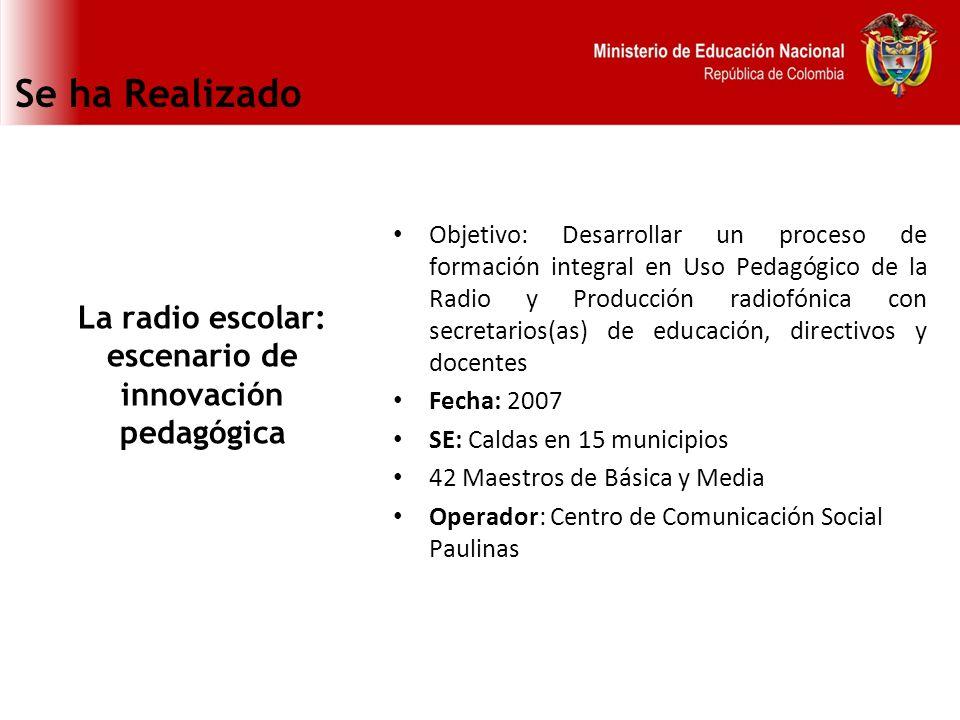 Se ha Realizado La radio escolar: escenario de innovación pedagógica Objetivo: Desarrollar un proceso de formación integral en Uso Pedagógico de la Ra