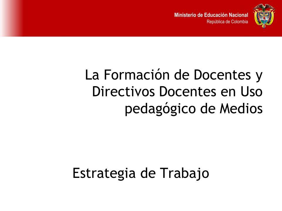 La Formación de Docentes y Directivos Docentes en Uso pedagógico de Medios Estrategia de Trabajo