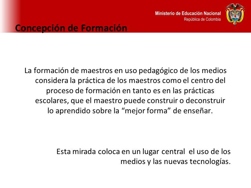 Concepción de Formación La formación de maestros en uso pedagógico de los medios considera la práctica de los maestros como el centro del proceso de f