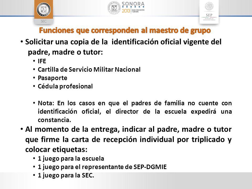 Solicitar una copia de la identificación oficial vigente del padre, madre o tutor: IFE Cartilla de Servicio Militar Nacional Pasaporte Cédula profesio