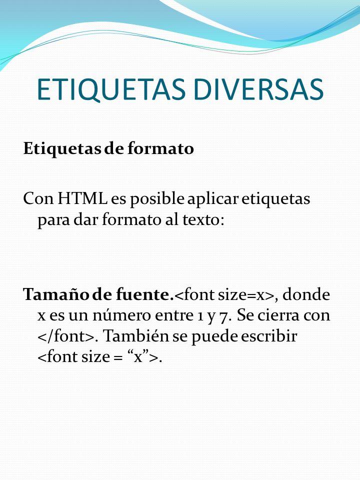 ETIQUETAS DIVERSAS Etiquetas de formato Con HTML es posible aplicar etiquetas para dar formato al texto: Tamaño de fuente., donde x es un número entre