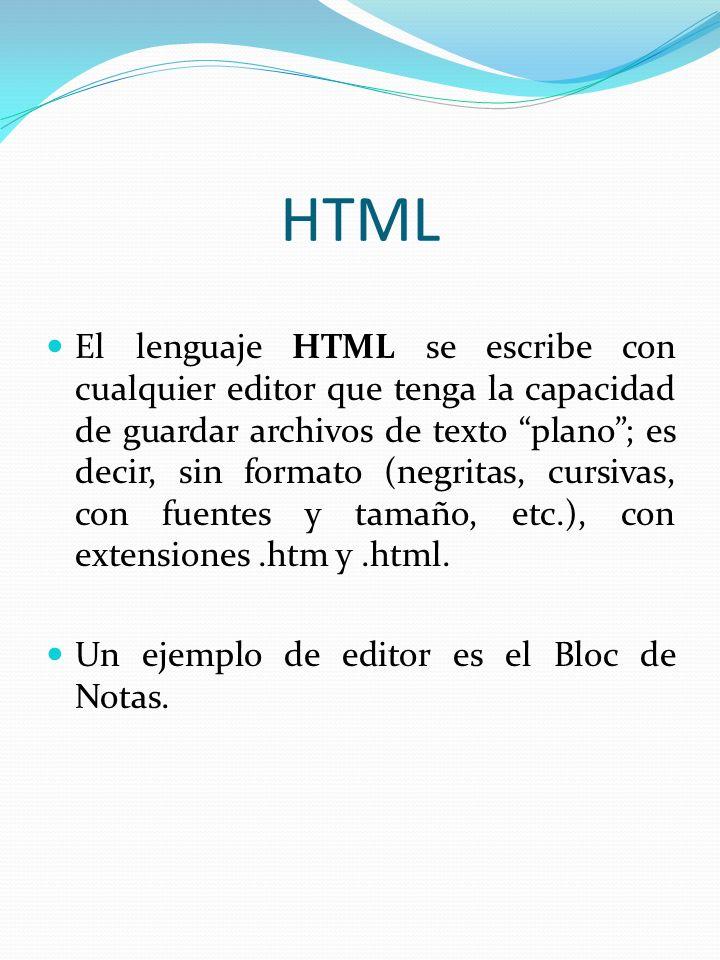 HTML El lenguaje HTML se escribe con cualquier editor que tenga la capacidad de guardar archivos de texto plano; es decir, sin formato (negritas, curs