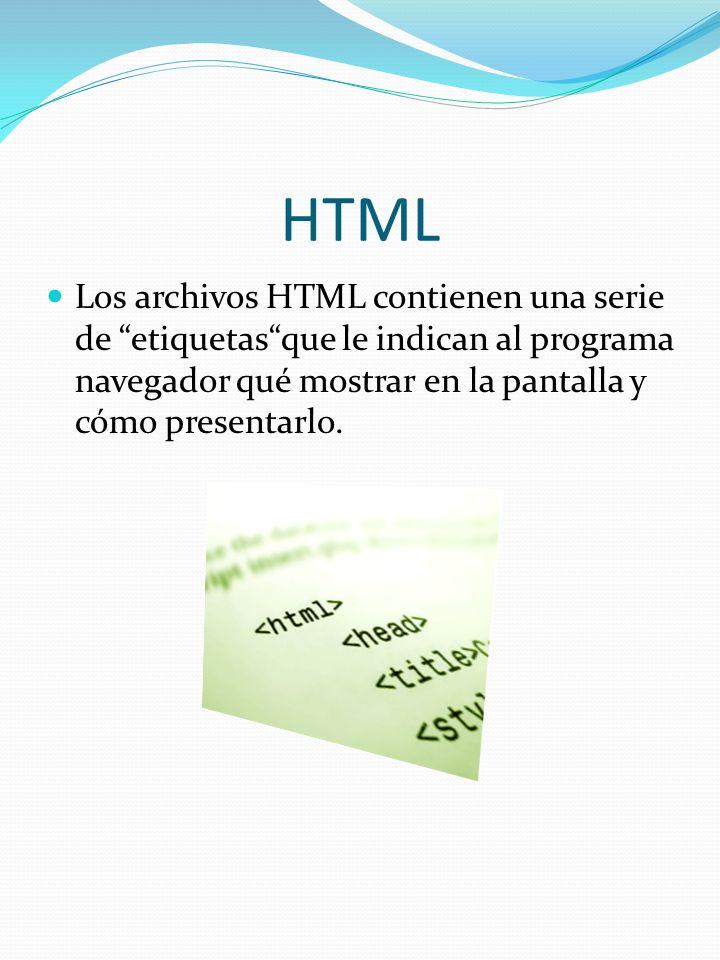 HTML Los archivos HTML contienen una serie de etiquetasque le indican al programa navegador qué mostrar en la pantalla y cómo presentarlo.