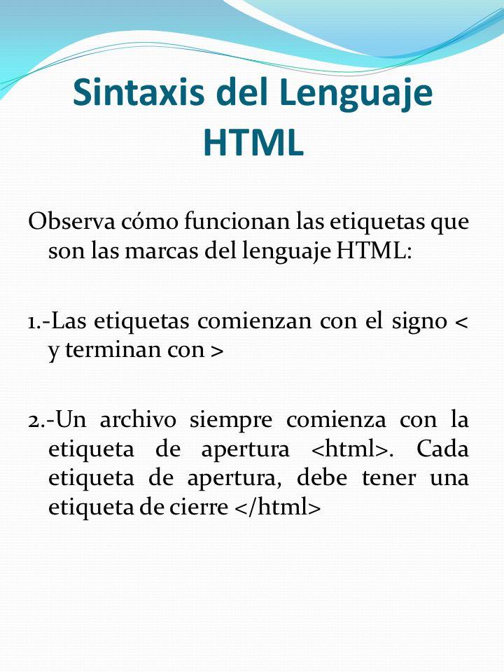 Sintaxis del Lenguaje HTML Observa cómo funcionan las etiquetas que son las marcas del lenguaje HTML: 1.-Las etiquetas comienzan con el signo 2.-Un ar