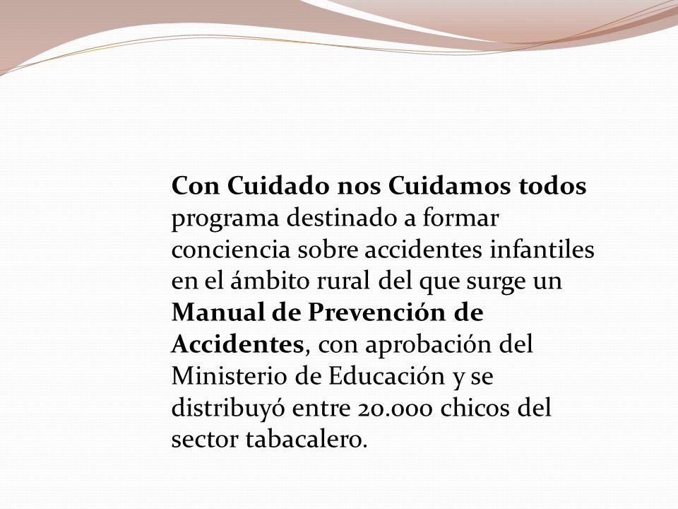 Con Cuidado nos Cuidamos todos programa destinado a formar conciencia sobre accidentes infantiles en el ámbito rural del que surge un Manual de Prevención de Accidentes, con aprobación del Ministerio de Educación y se distribuyó entre 20.000 chicos del sector tabacalero.
