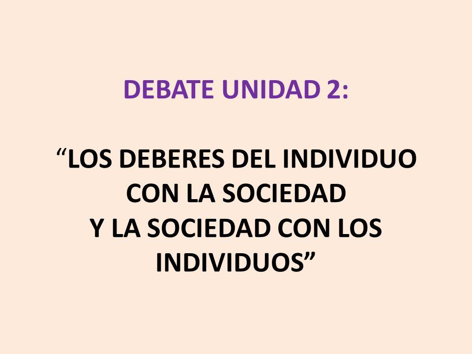 DEBATE UNIDAD 2:LOS DEBERES DEL INDIVIDUO CON LA SOCIEDAD Y LA SOCIEDAD CON LOS INDIVIDUOS