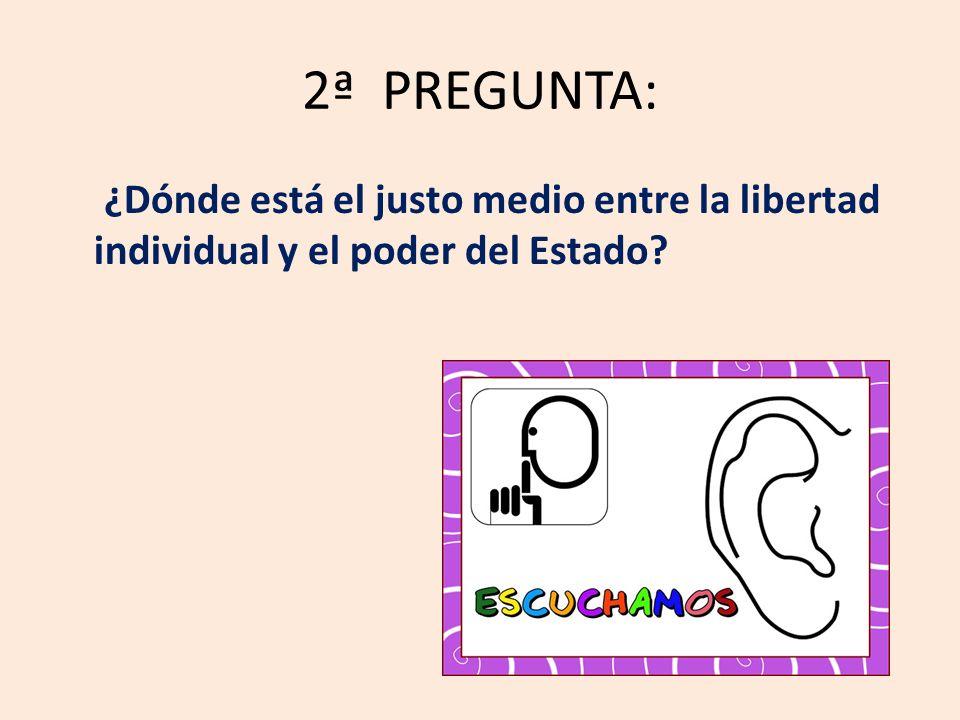2ª PREGUNTA: ¿Dónde está el justo medio entre la libertad individual y el poder del Estado?