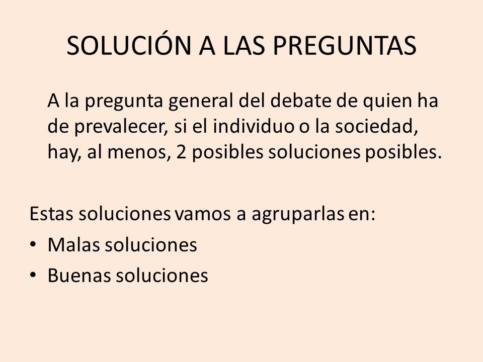 SOLUCIÓN A LAS PREGUNTAS A la pregunta general del debate de quien ha de prevalecer, si el individuo o la sociedad, hay, al menos, 2 posibles solucion