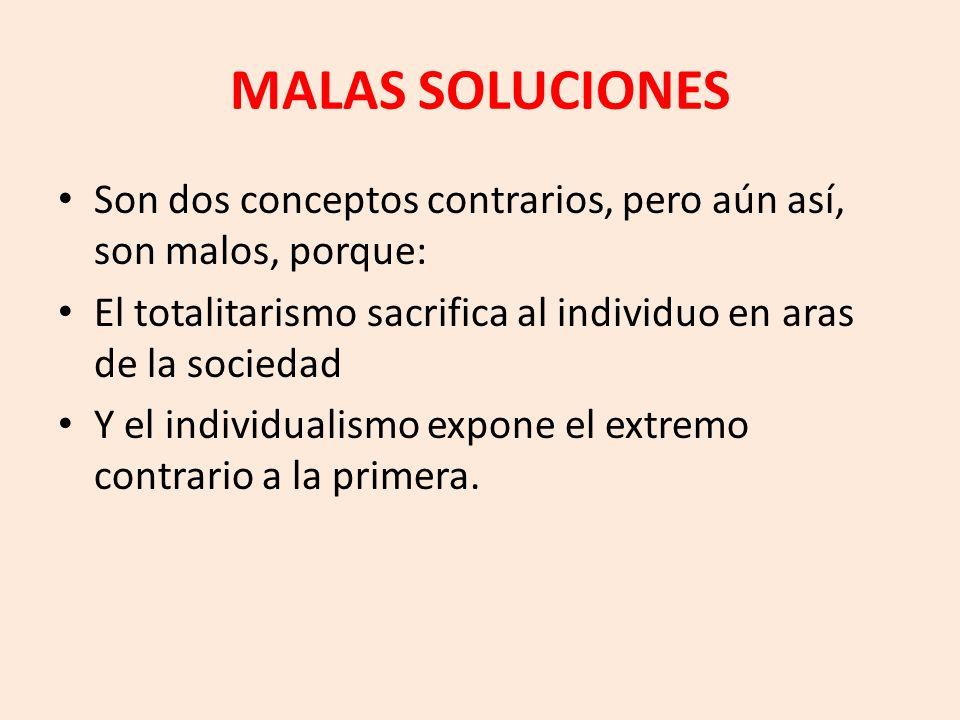 MALAS SOLUCIONES Son dos conceptos contrarios, pero aún así, son malos, porque: El totalitarismo sacrifica al individuo en aras de la sociedad Y el in