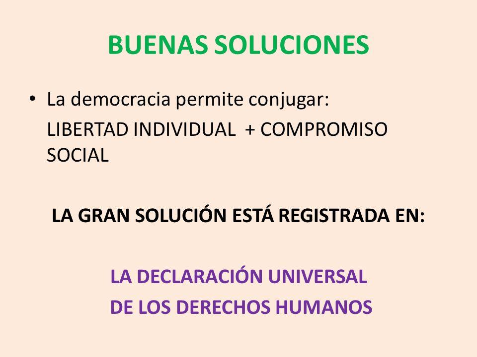 BUENAS SOLUCIONES La democracia permite conjugar: LIBERTAD INDIVIDUAL + COMPROMISO SOCIAL LA GRAN SOLUCIÓN ESTÁ REGISTRADA EN: LA DECLARACIÓN UNIVERSA
