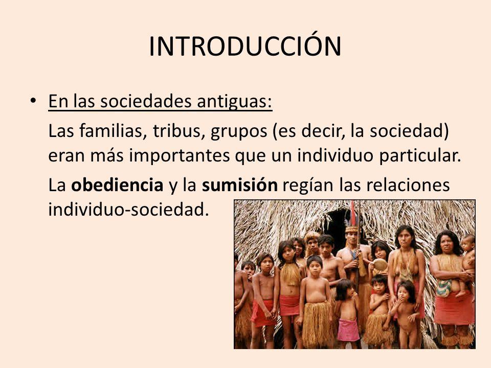 INTRODUCCIÓN En las sociedades antiguas: Las familias, tribus, grupos (es decir, la sociedad) eran más importantes que un individuo particular. La obe