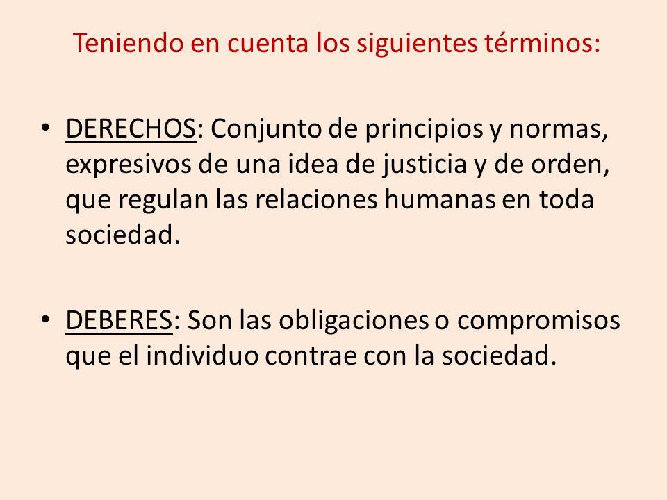 Teniendo en cuenta los siguientes términos: DERECHOS: Conjunto de principios y normas, expresivos de una idea de justicia y de orden, que regulan las