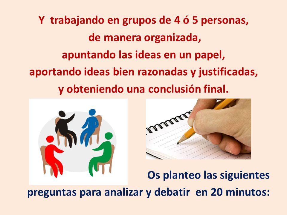 Y trabajando en grupos de 4 ó 5 personas, de manera organizada, apuntando las ideas en un papel, aportando ideas bien razonadas y justificadas, y obte