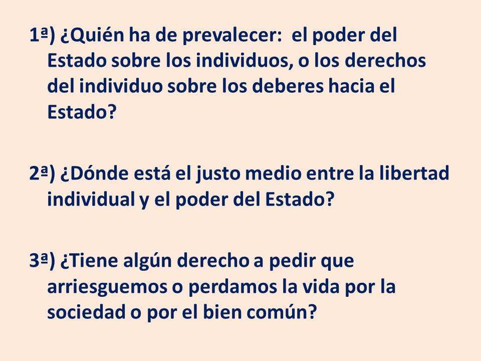 1ª) ¿Quién ha de prevalecer: el poder del Estado sobre los individuos, o los derechos del individuo sobre los deberes hacia el Estado? 2ª) ¿Dónde está