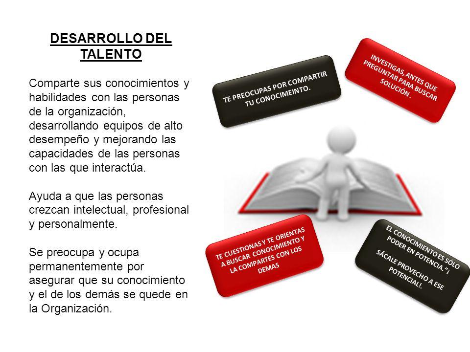 DESARROLLO DEL TALENTO Comparte sus conocimientos y habilidades con las personas de la organización, desarrollando equipos de alto desempeño y mejoran
