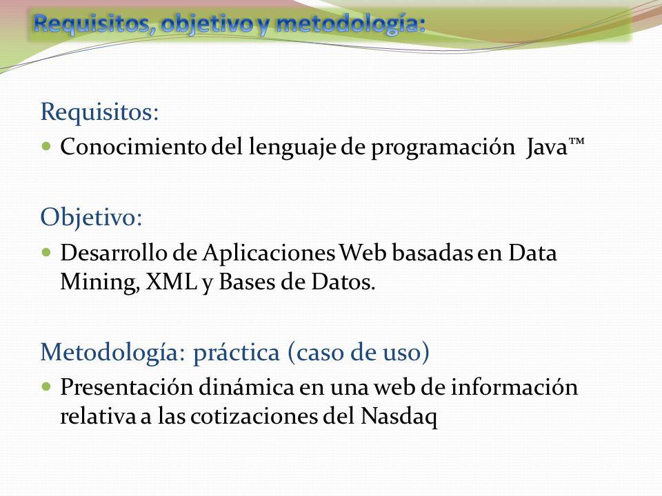 Requisitos: Conocimiento del lenguaje de programación Java Objetivo: Desarrollo de Aplicaciones Web basadas en Data Mining, XML y Bases de Datos. Meto