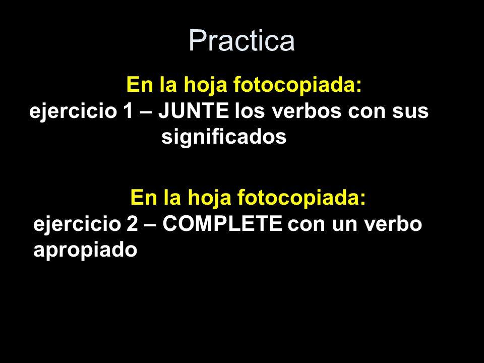 Practica En la hoja fotocopiada: ejercicio 1 – JUNTE los verbos con sus significados En la hoja fotocopiada: ejercicio 2 – COMPLETE con un verbo aprop