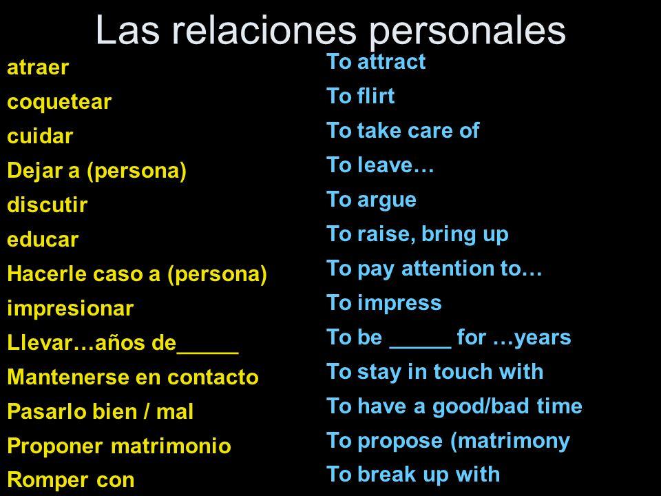 Las relaciones personales atraer coquetear cuidar Dejar a (persona) discutir educar Hacerle caso a (persona) impresionar Llevar…años de_____ Manteners