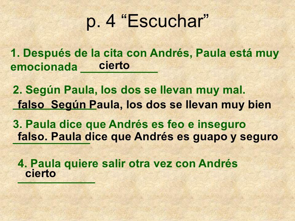 p. 4 Escuchar 1. Después de la cita con Andrés, Paula está muy emocionada ____________ 2. Según Paula, los dos se llevan muy mal. _____________ 3. Pau